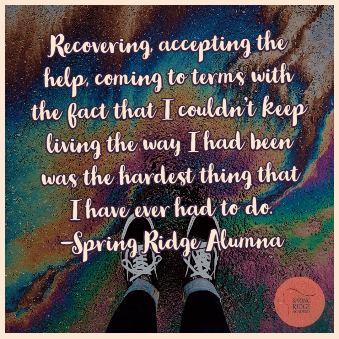 Recovering, accepting the help, coming to terms with the fact that I couldn't keep living the way I had been was the hardest thing that I have ever had to do. -Spring Ridge Alumna