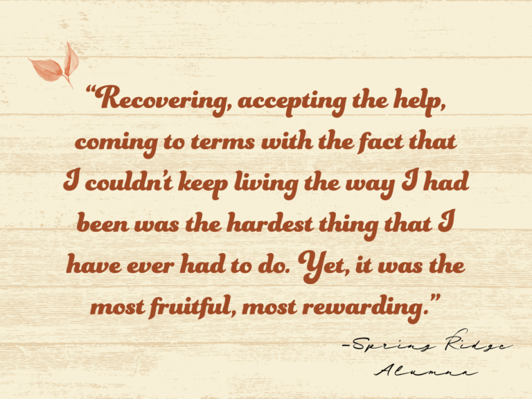 Recovering, accepting the help, coming to terms with the fact that I couldn't keep living the way I had been was the hardest thing that I have ever had to do. Yet, it was the most fruitful, most rewarding.